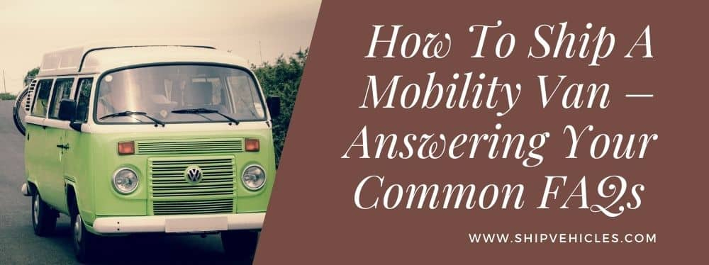 How To Ship A Mobility Van – Answering Your Common FAQs