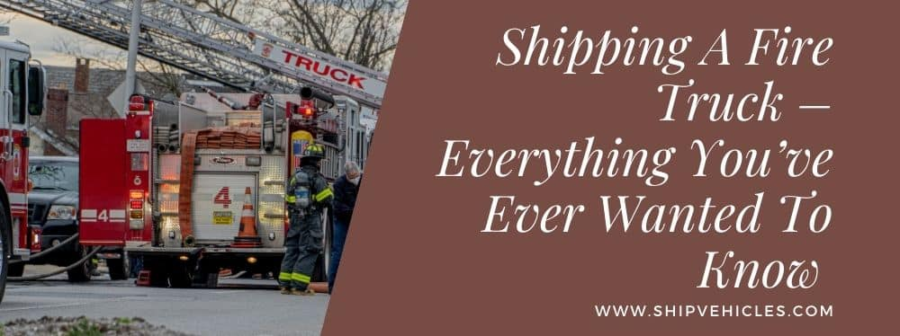 Shipping A Fire Truck – Everything You've Ever Wanted To Know