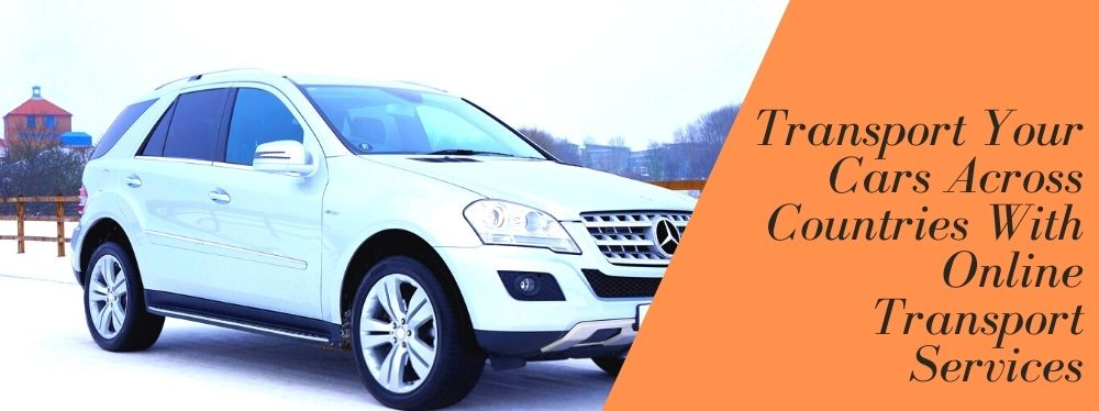 Transport Your Cars Across Countries With Online Transport Services